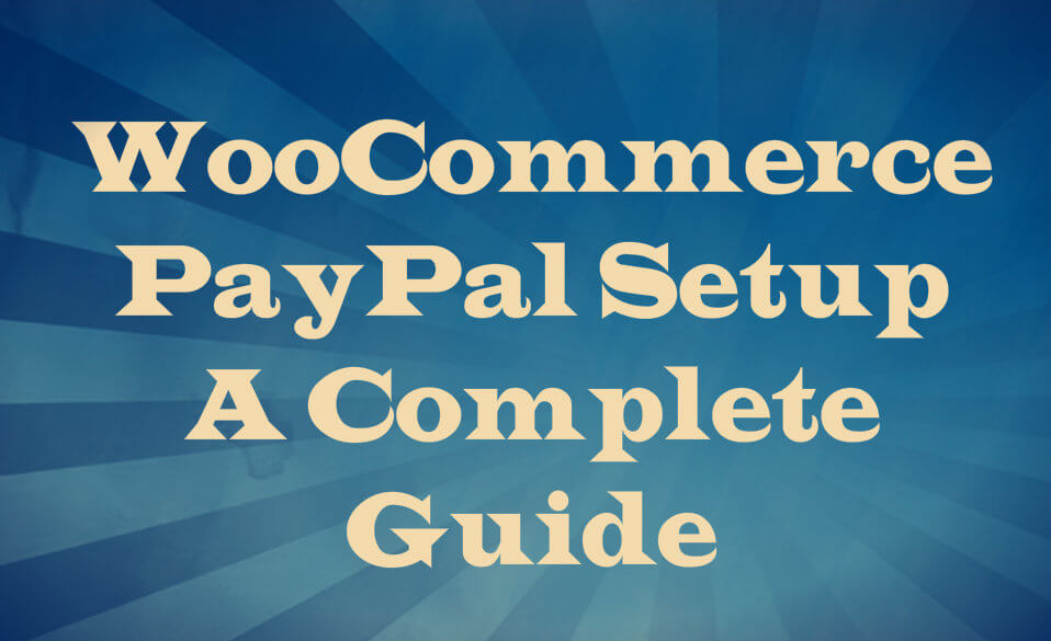 WooCommerce PayPal Setup A Complete Guide